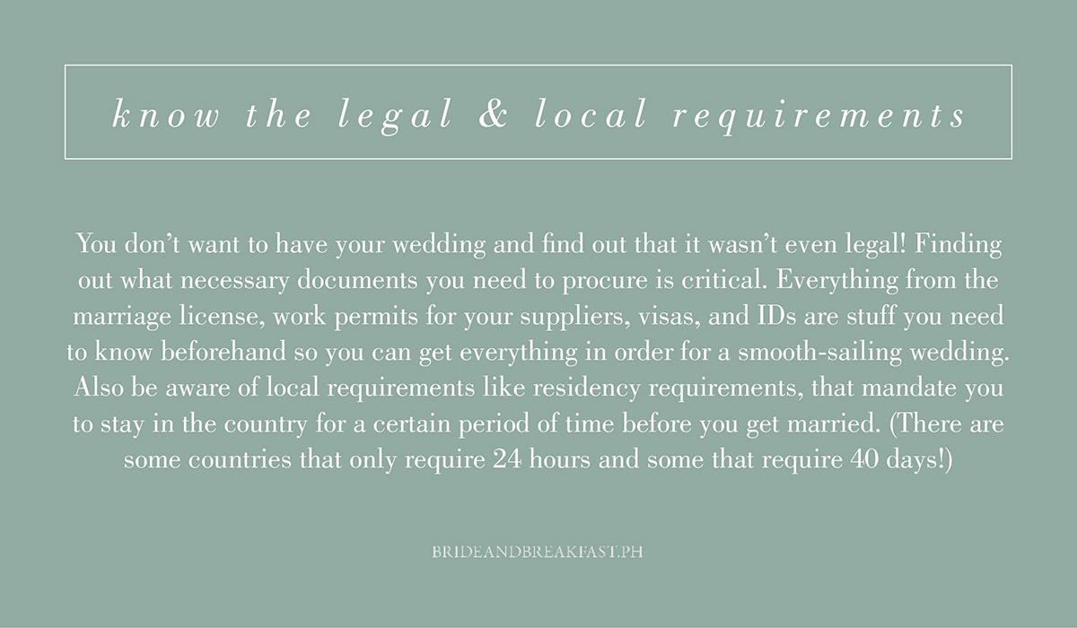 4. Know the legaland local requirements.You don't want to have your wedding and find out that it wasn't even legal! Finding out what necessary documents you need to procure is critical. Everything from the marriage license, work permits for your suppliers, visas, and IDs are stuff you need to know beforehand so you can get everything in order for a smooth-sailing wedding. Also be aware of local requirements like residency requirements, that mandateyou to stay in the country for a certain period of time before you get married. (There are some countries that only require 24 hours and some that require 40 days!)