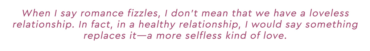 When I say romance fizzles, I don't mean that we have a loveless relationship. In fact, in a healthy relationship, I would say something replaces it--a more selfless kind of love.