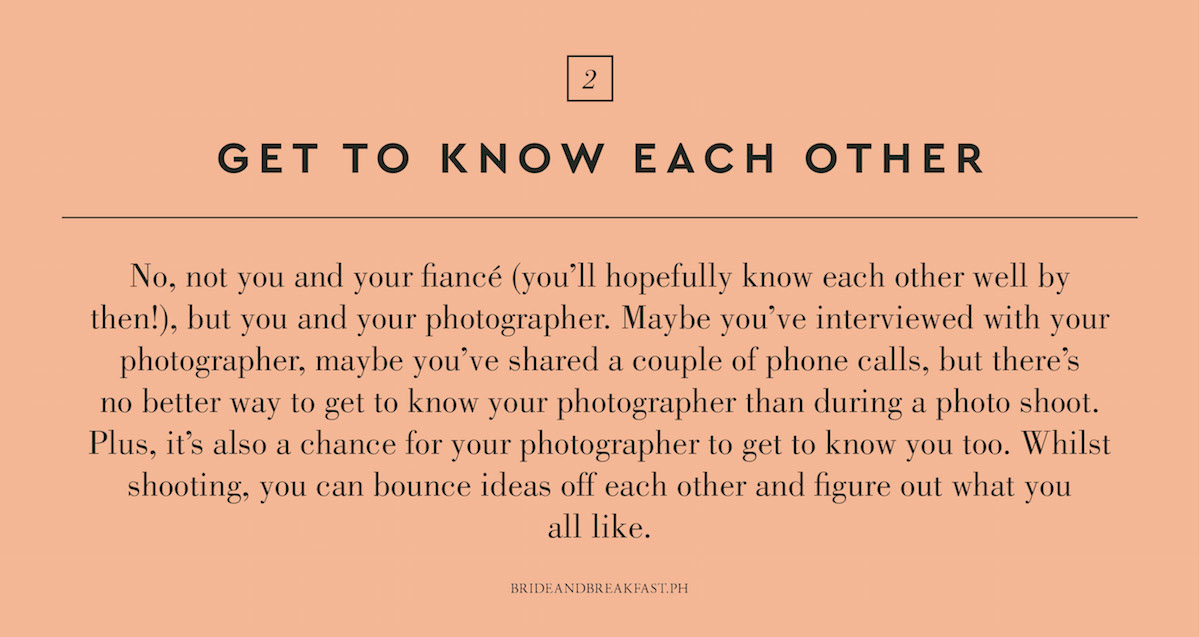 2. Get to know each other. No, not you and your fiancé (you'll hopefully know each other well by then!), but you and your photographer. Maybe you've interviewed with your photographer, maybe you've shared a couple of phone calls, but there's no better way to get to know your photographer than during a photo shoot. Plus, it's also a chance for your photographer to get to know you too. Whilst shooting, you can bounce ideas off each other and figure out what you all like.