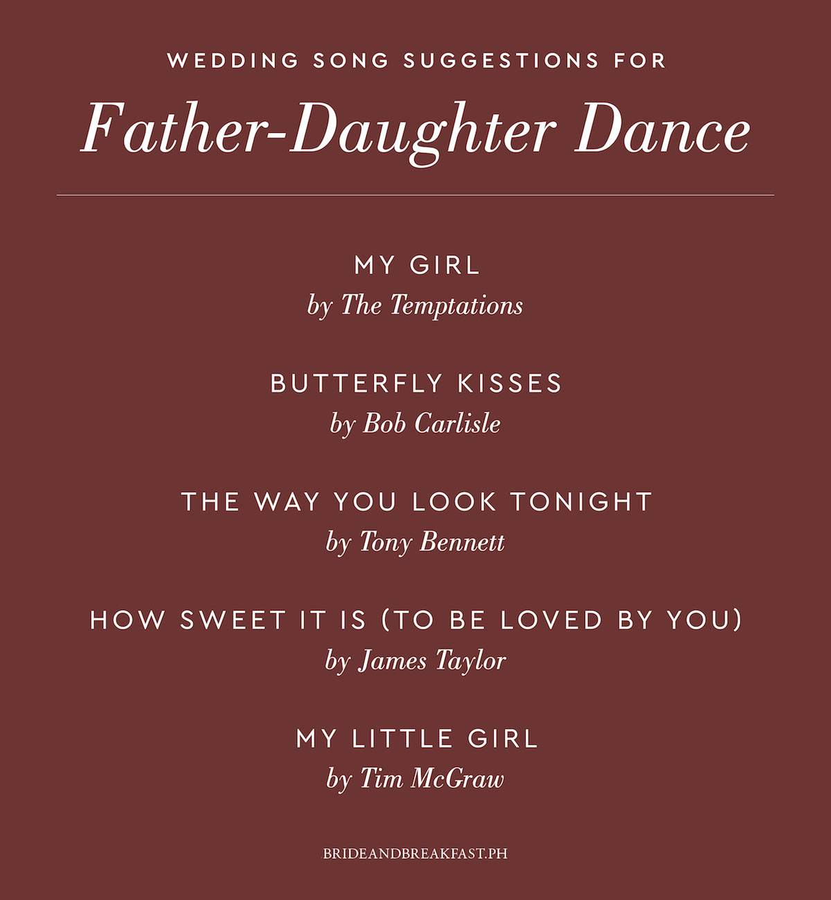 My Girl by The Temptations Butterfly Kisses by Bob Carlisle The Way You Look Tonight by Tony Bennett How Sweet It Is (To Be Loved By You) by James Taylor My Little Girl by Tim McGraw