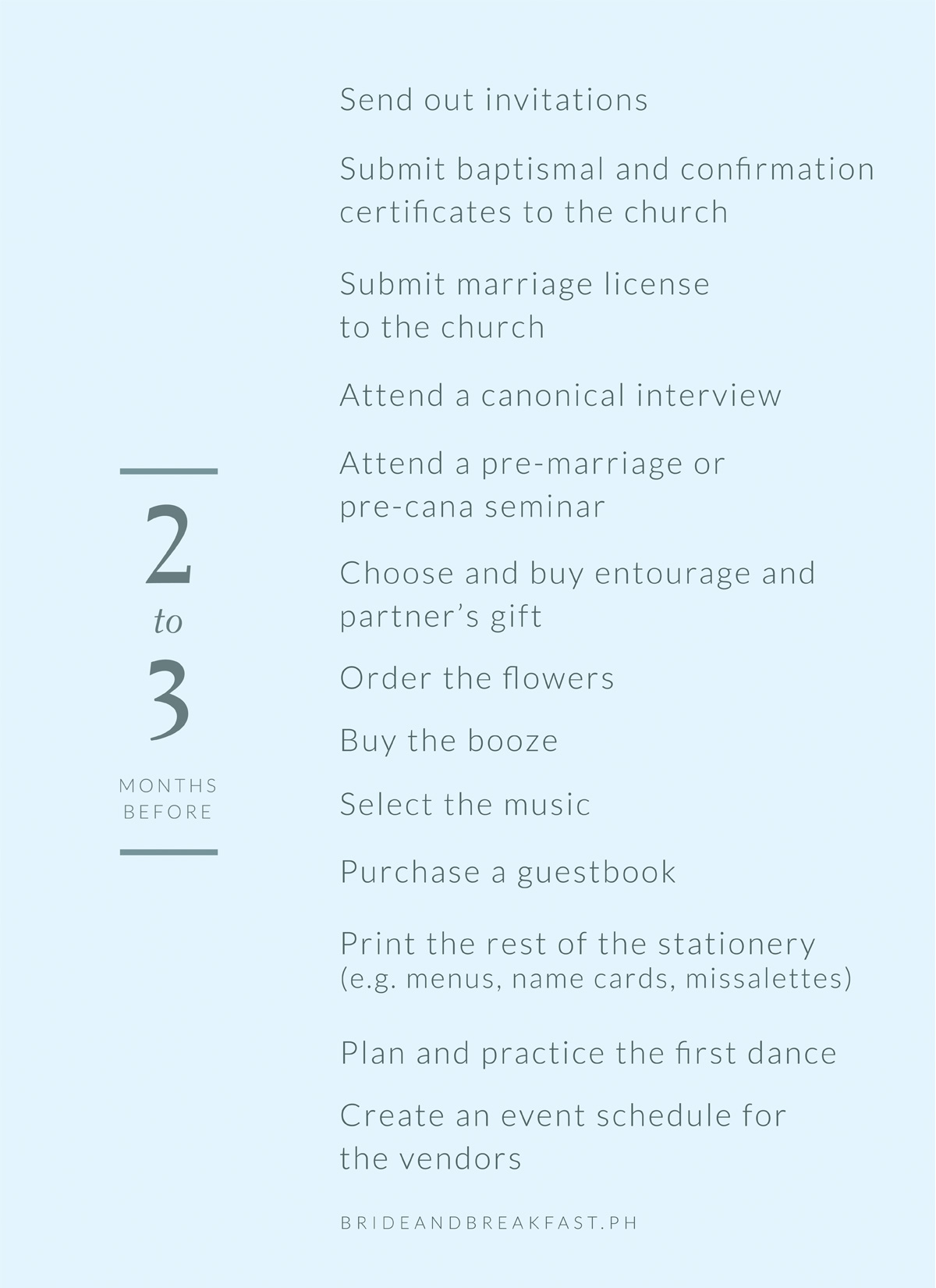 2-3 months before Send out invitations Submit baptismal and confirmation certificates to the church Submit marriage license to the church Attend a canonical interview Attend a pre-marriage or pre-cana seminar Choose and buy entourage gifts Choose and buy partner's gift Order the flowers Buy the booze Select the music Purchase a guestbook Print the rest of the stationery (e.g. menus, name cards, missalettes, etc.) Plan and practice the first dance Create an event schedule for the vendors