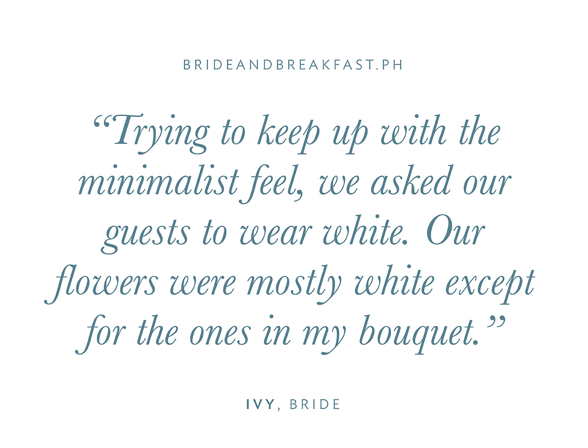 """""""Trying to keep up with the minimalist feel, we asked our guests to wear white. Our flowers were mostly white except for the ones in my bouquet."""""""