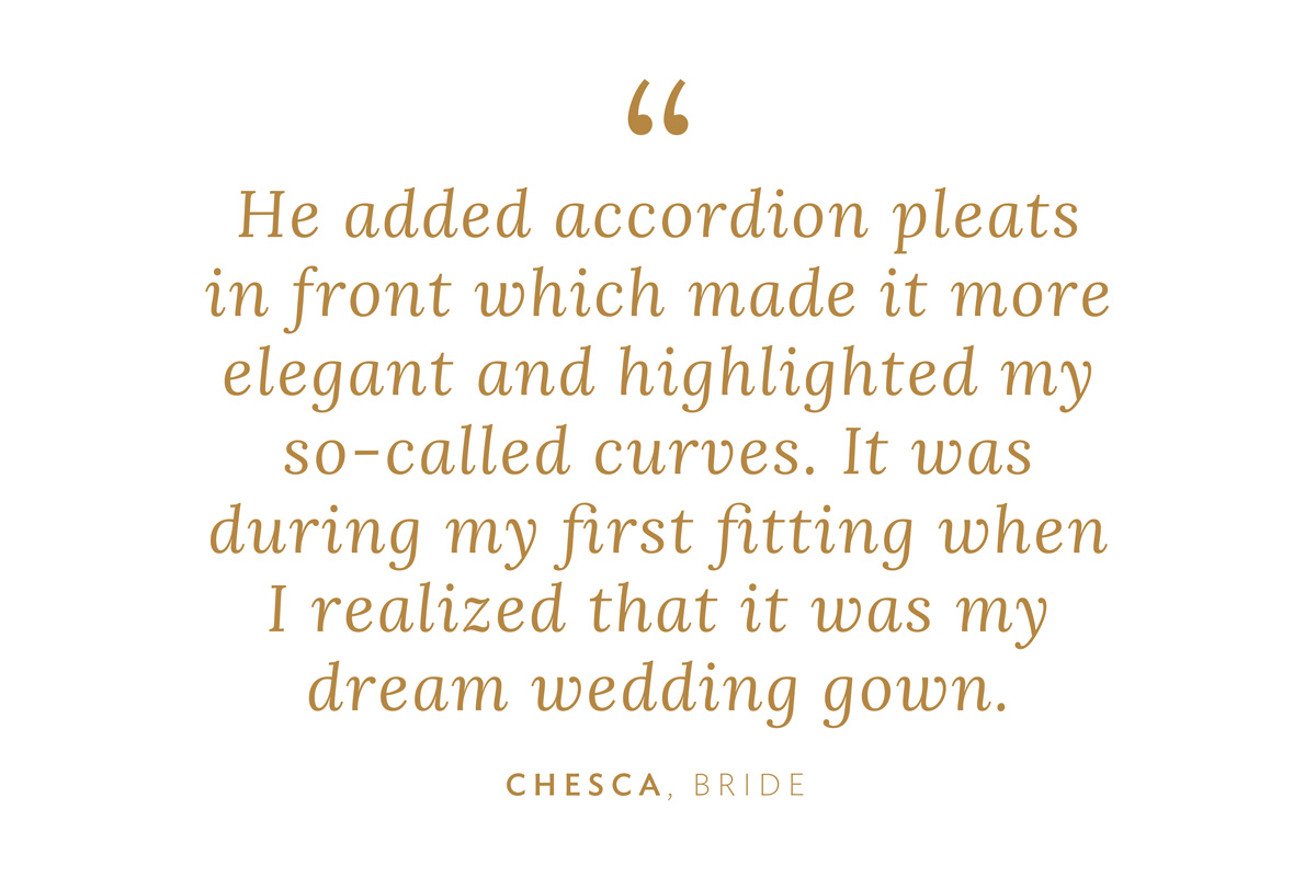 """""""He added accordion pleats in front which made it more elegant and highlighted my so-called 'curves.' It was during my first fitting when I realized, 'This is my dream wedding gown.'"""" Chesca, Bride"""