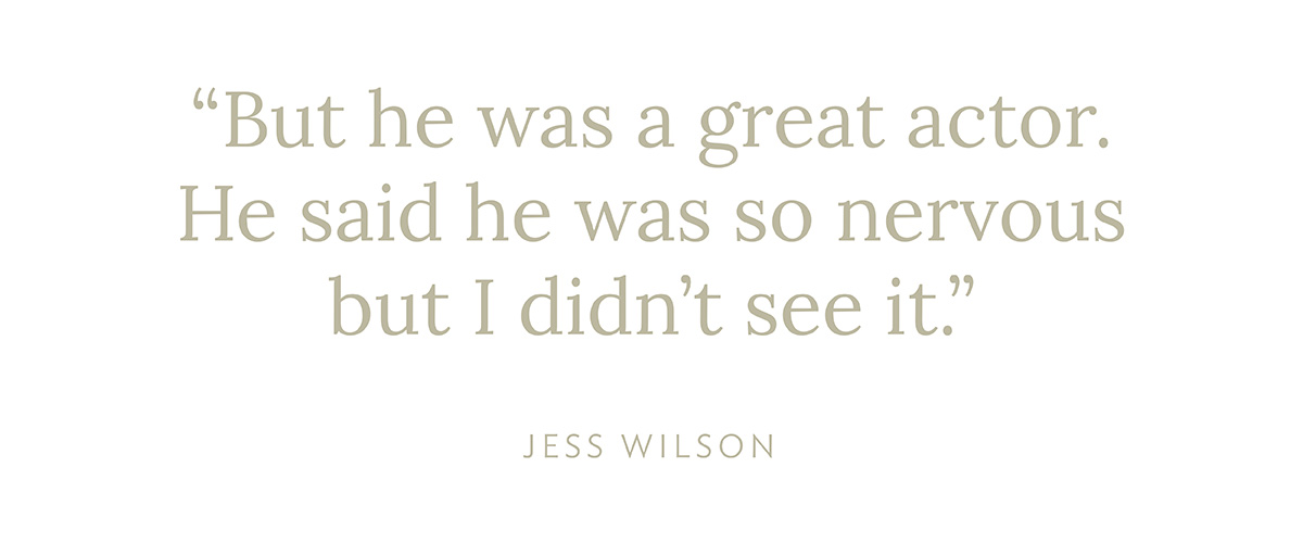 """""""But he was a great actor. He said he was so nervous but I didn't see it."""" - Jess Wilson"""