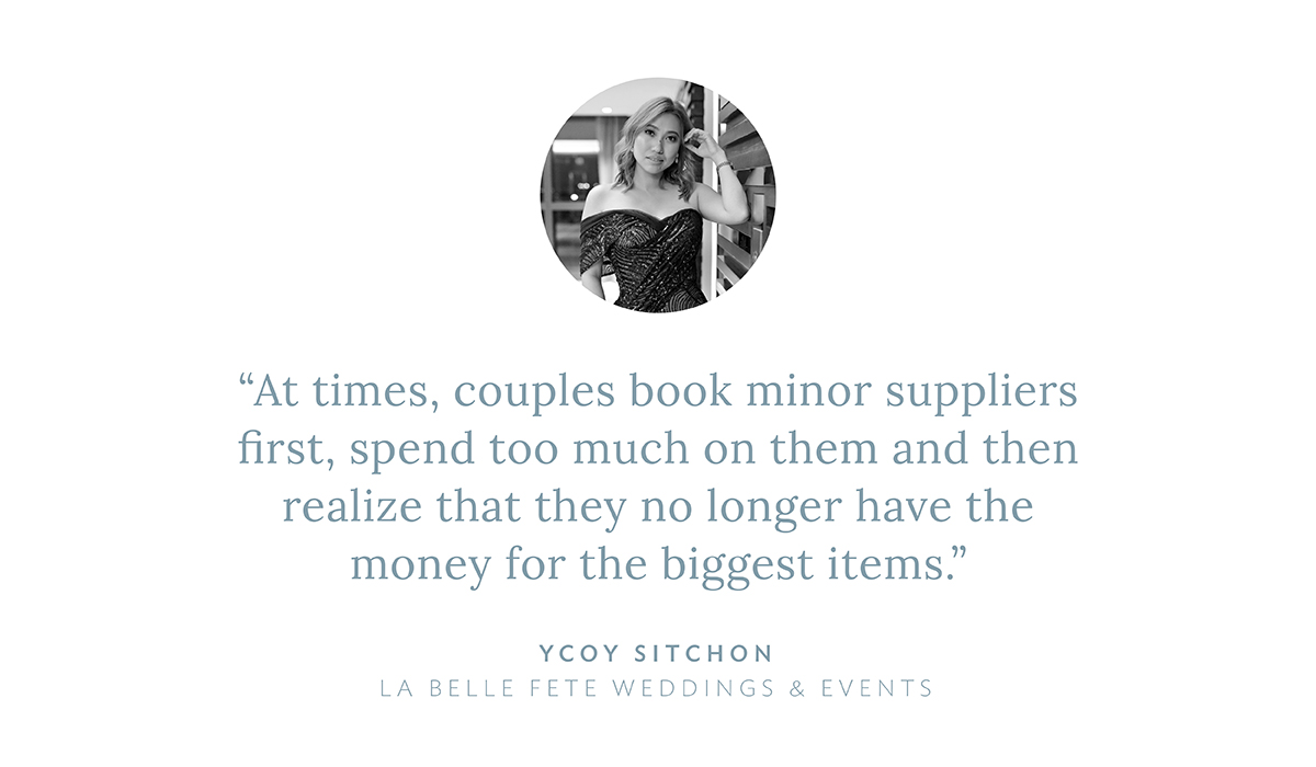 """At times, couples book minor suppliers first, spend too much on them and then realize that they no longer have the money for the biggest items,"" says Ycoy Sitchon, La Belle Fete Weddings and Events"