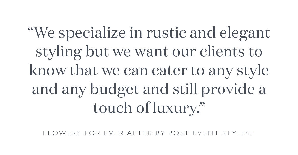"""""""We specialize in rustic and elegant styling but we want our clients to know that we can cater to any style and any budget and still provide a touch of luxury."""" Flowers For Ever After by Post Event Stylist"""